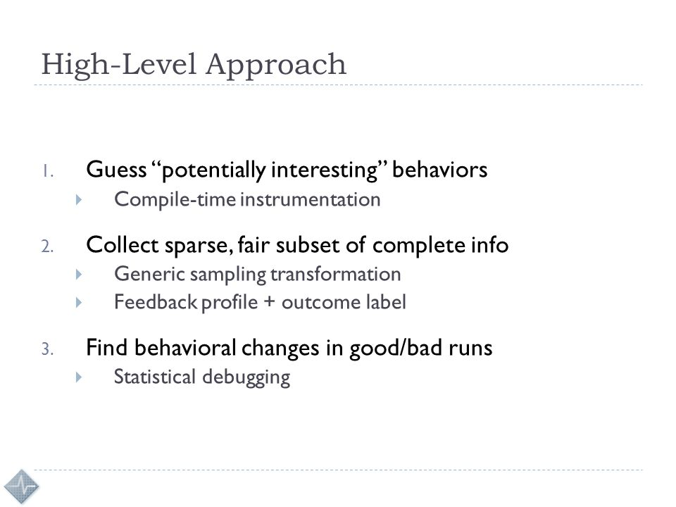 """High-Level Approach 1. Guess """"potentially interesting"""" behaviors  Compile-time instrumentation 2. Collect sparse, fair subset of complete info  Gene"""