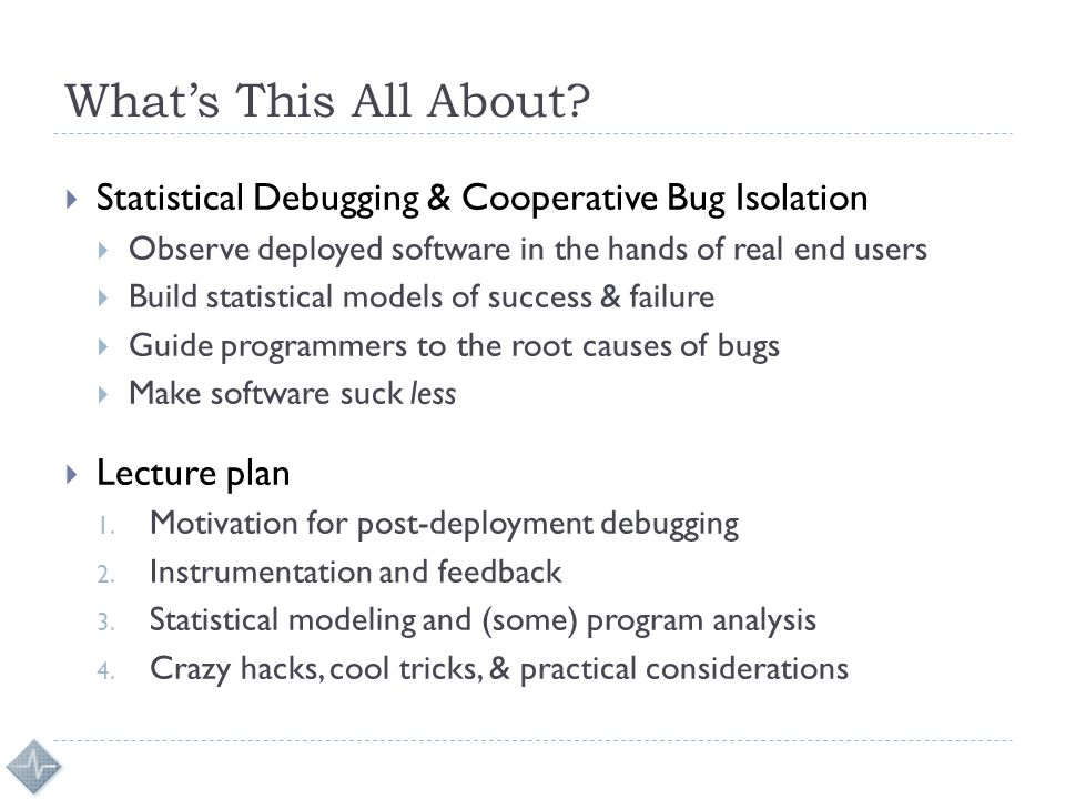 What's This All About?  Statistical Debugging & Cooperative Bug Isolation  Observe deployed software in the hands of real end users  Build statisti