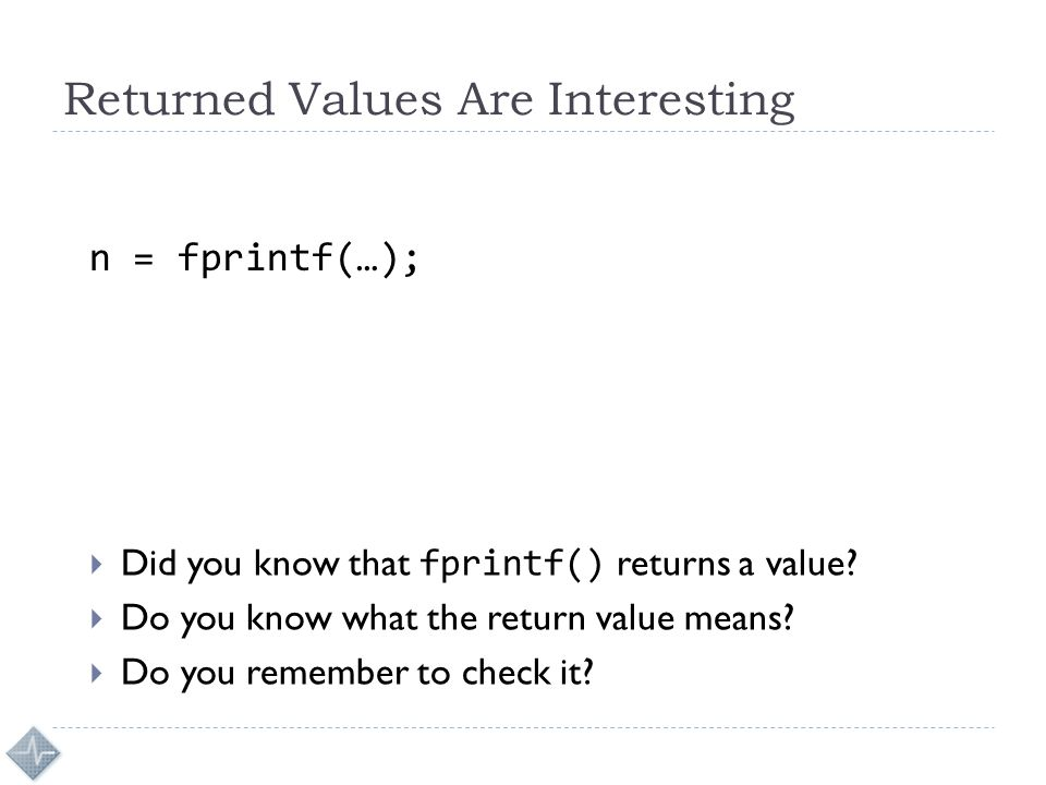Returned Values Are Interesting n = fprintf(…);  Did you know that fprintf() returns a value?  Do you know what the return value means?  Do you rem