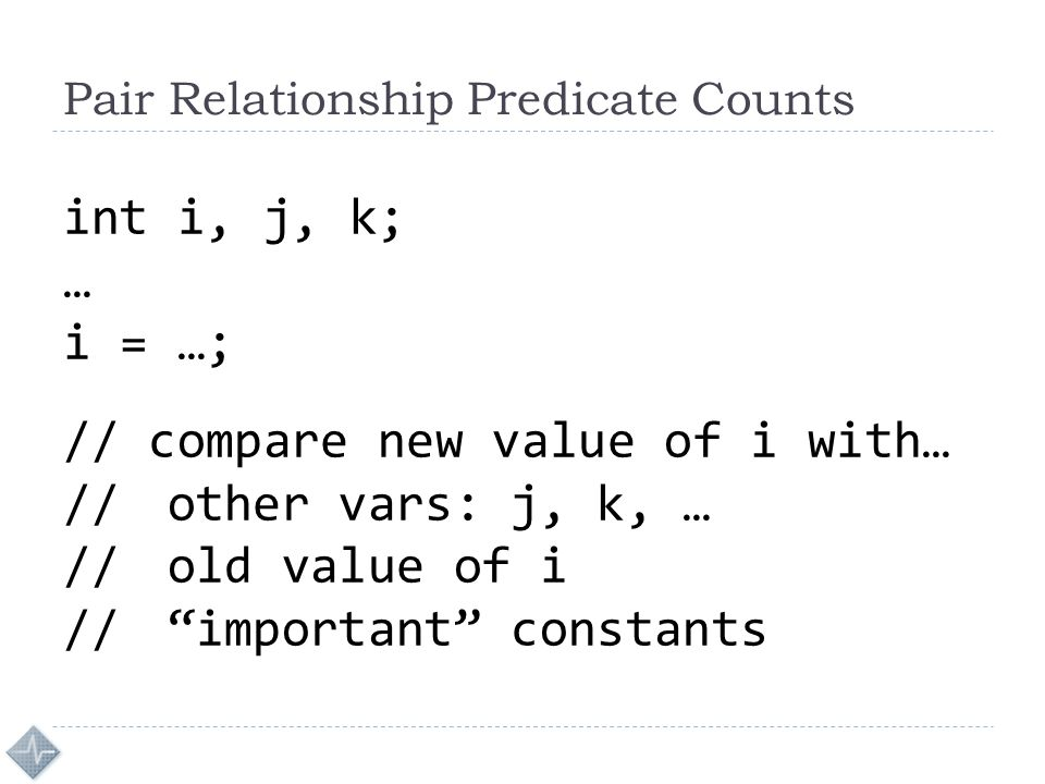Pair Relationship Predicate Counts int i, j, k; … i = …; // compare new value of i with… //other vars: j, k, … //old value of i // important constants