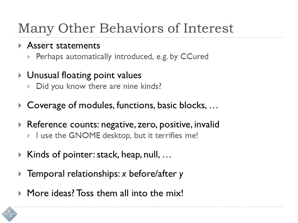Many Other Behaviors of Interest  Assert statements  Perhaps automatically introduced, e.g. by CCured  Unusual floating point values  Did you know