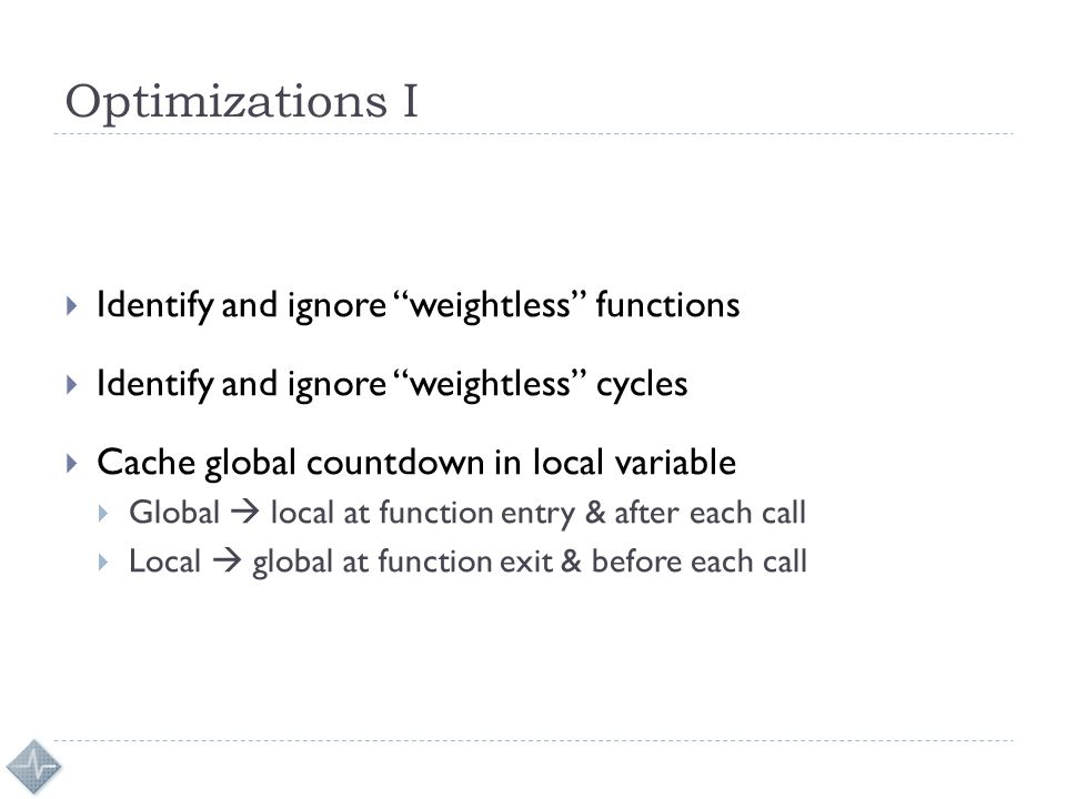 Optimizations I  Identify and ignore weightless functions  Identify and ignore weightless cycles  Cache global countdown in local variable  Global  local at function entry & after each call  Local  global at function exit & before each call