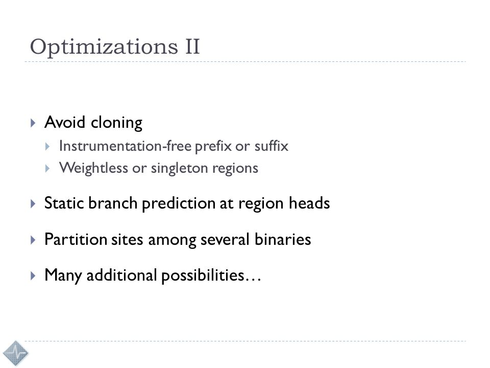 Optimizations II  Avoid cloning  Instrumentation-free prefix or suffix  Weightless or singleton regions  Static branch prediction at region heads  Partition sites among several binaries  Many additional possibilities…