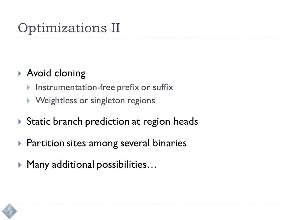 Optimizations II  Avoid cloning  Instrumentation-free prefix or suffix  Weightless or singleton regions  Static branch prediction at region heads
