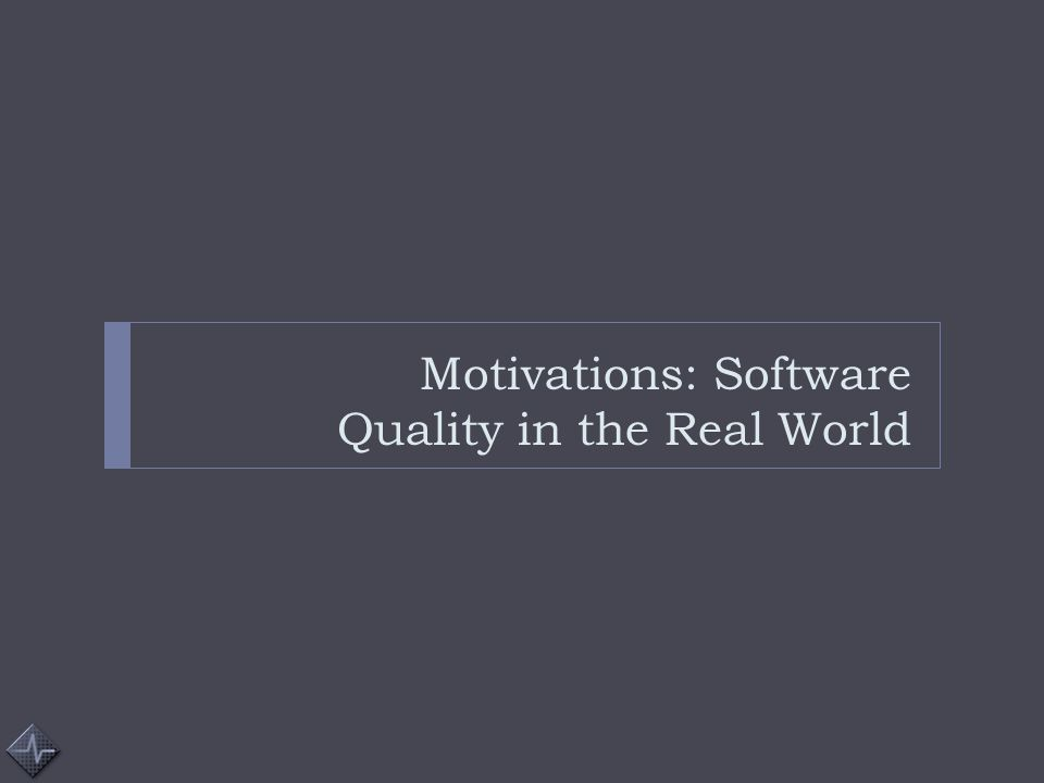 Motivations: Software Quality in the Real World
