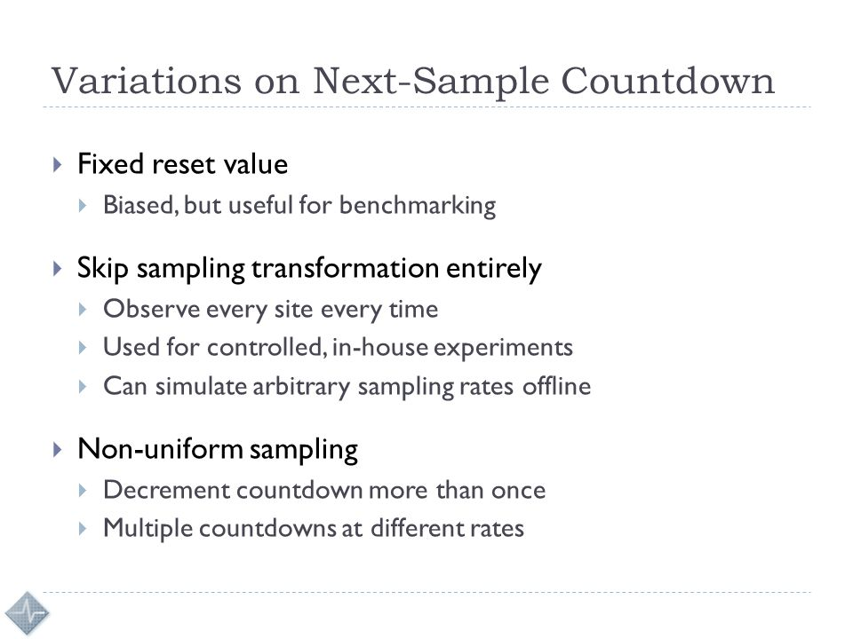 Variations on Next-Sample Countdown  Fixed reset value  Biased, but useful for benchmarking  Skip sampling transformation entirely  Observe every site every time  Used for controlled, in-house experiments  Can simulate arbitrary sampling rates offline  Non-uniform sampling  Decrement countdown more than once  Multiple countdowns at different rates