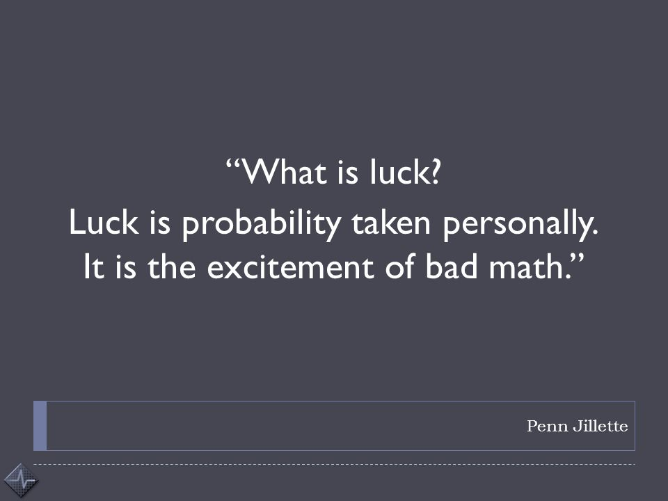 """Penn Jillette """"What is luck? Luck is probability taken personally. It is the excitement of bad math."""""""