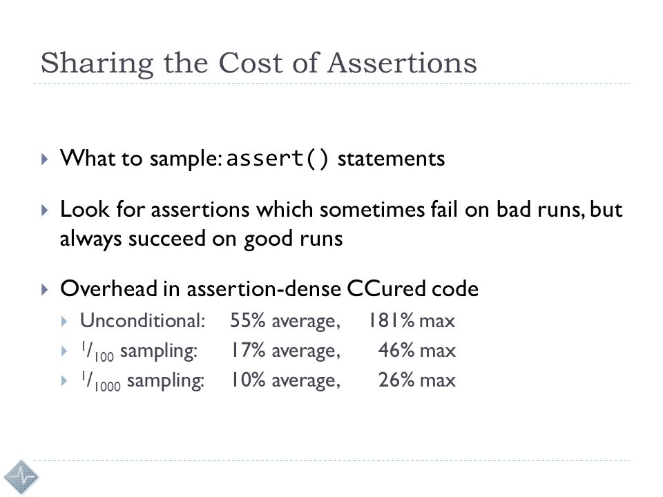 Sharing the Cost of Assertions  What to sample: assert() statements  Look for assertions which sometimes fail on bad runs, but always succeed on good runs  Overhead in assertion-dense CCured code  Unconditional: 55% average, 181% max  1 / 100 sampling: 17% average, 46% max  1 / 1000 sampling: 10% average, 26% max