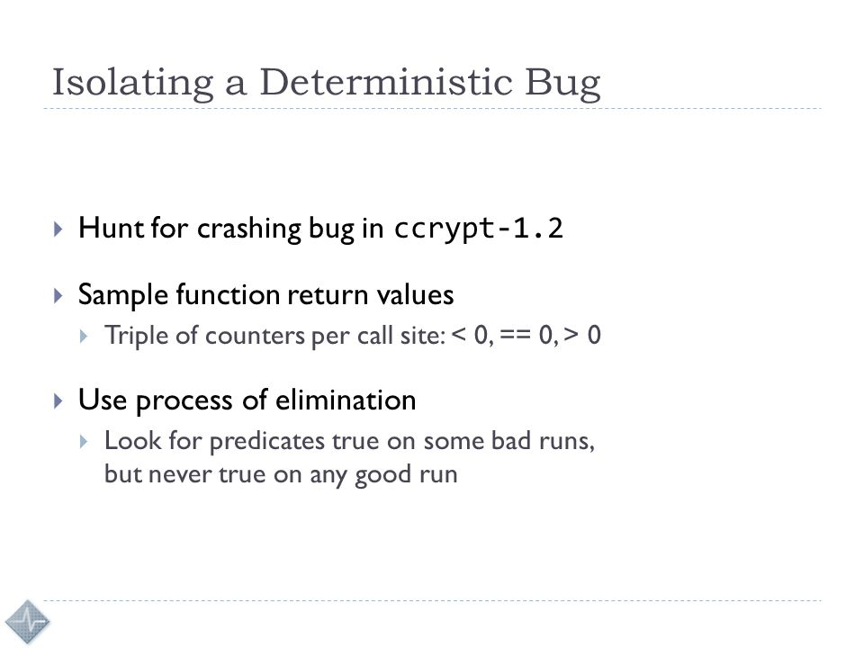 Isolating a Deterministic Bug  Hunt for crashing bug in ccrypt-1.2  Sample function return values  Triple of counters per call site: 0  Use process of elimination  Look for predicates true on some bad runs, but never true on any good run