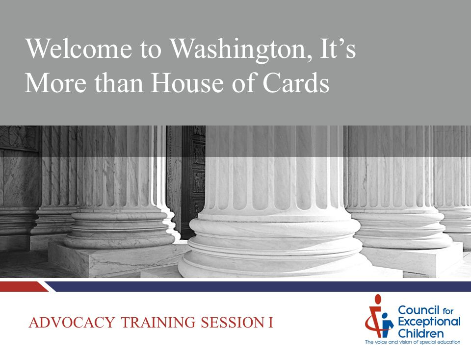 Welcome to Washington, It's More than House of Cards ADVOCACY TRAINING SESSION I