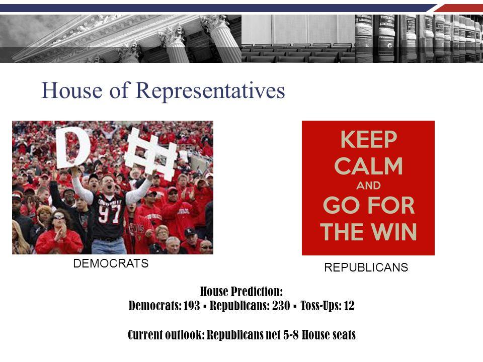 House of Representatives House Prediction: Democrats: 193 ▪ Republicans: 230 ▪ Toss-Ups: 12 Current outlook: Republicans net 5-8 House seats DEMOCRATS REPUBLICANS