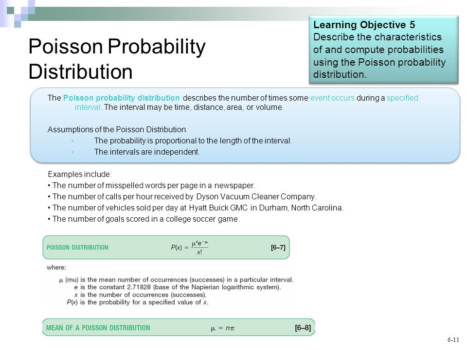 6-11 Poisson Probability Distribution The Poisson probability distribution describes the number of times some event occurs during a specified interval.