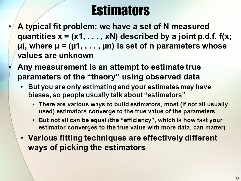 Estimators A typical fit problem: we have a set of N measured quantities x = (x1,..., xN) described by a joint p.d.f.