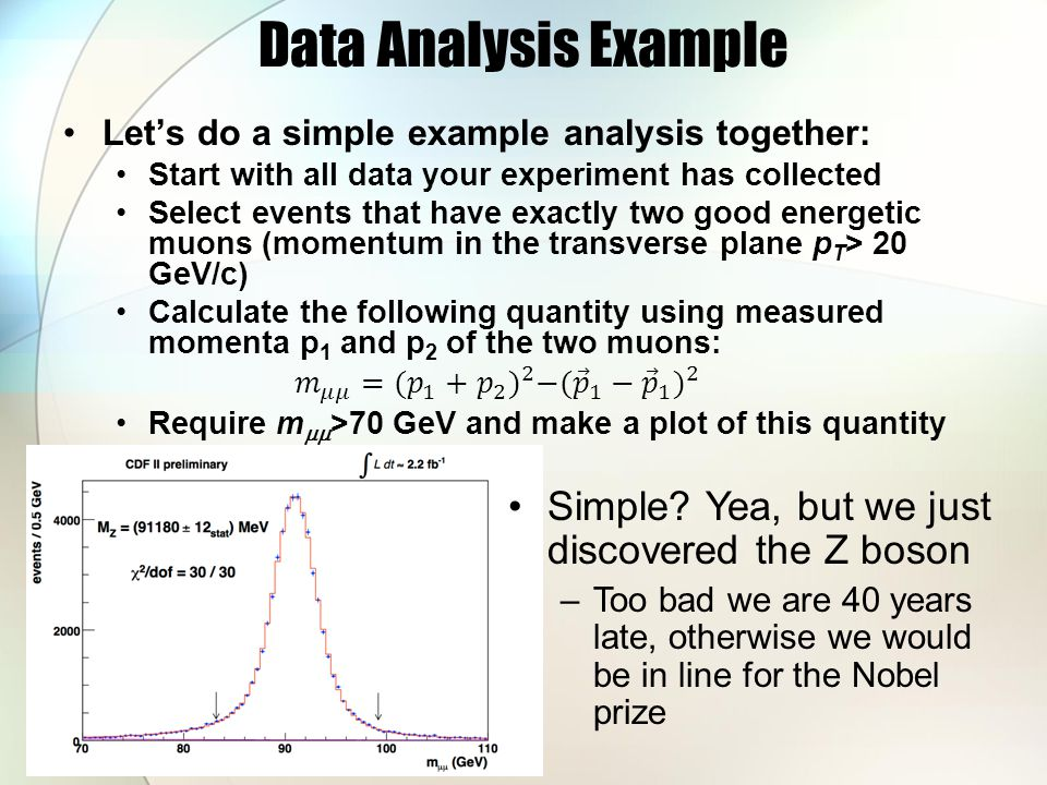 Data Analysis Example Simple? Yea, but we just discovered the Z boson –Too bad we are 40 years late, otherwise we would be in line for the Nobel prize