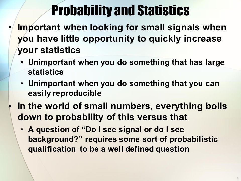 Probability and Statistics Important when looking for small signals when you have little opportunity to quickly increase your statistics Unimportant when you do something that has large statistics Unimportant when you do something that you can easily reproducible In the world of small numbers, everything boils down to probability of this versus that A question of Do I see signal or do I see background? requires some sort of probabilistic qualification to be a well defined question 4