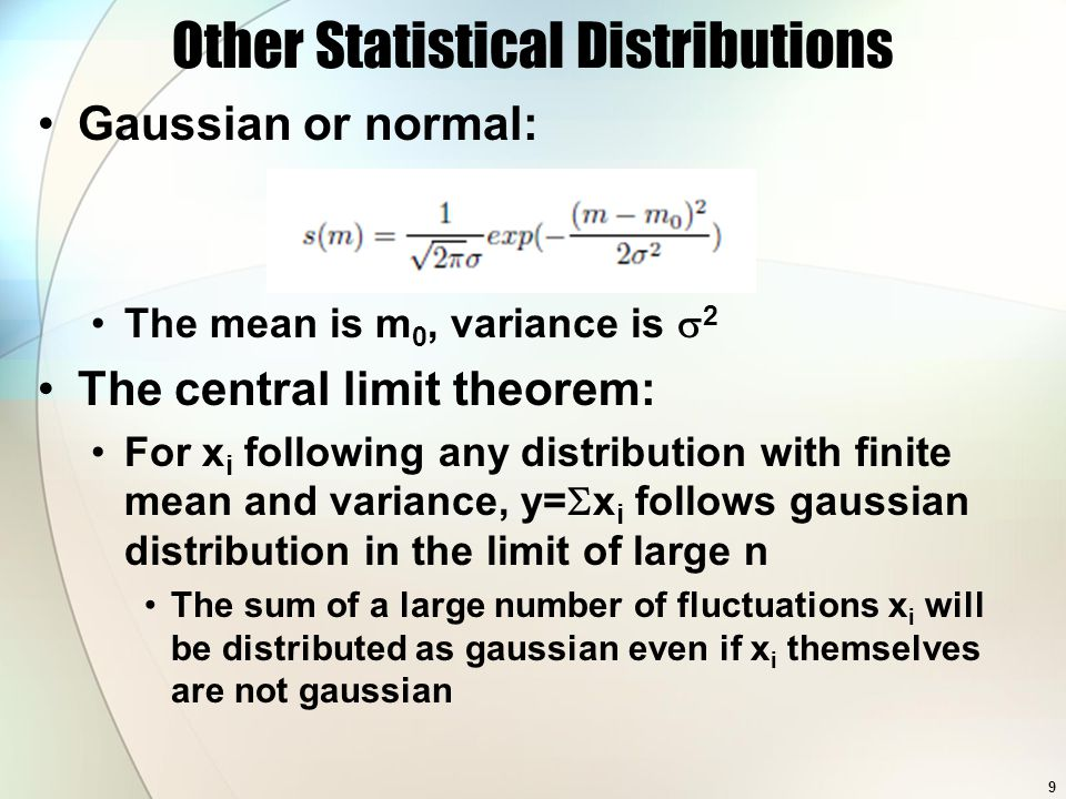 Other Statistical Distributions Gaussian or normal: The mean is m 0, variance is  2 The central limit theorem: For x i following any distribution with finite mean and variance, y=  x i follows gaussian distribution in the limit of large n The sum of a large number of fluctuations x i will be distributed as gaussian even if x i themselves are not gaussian 9