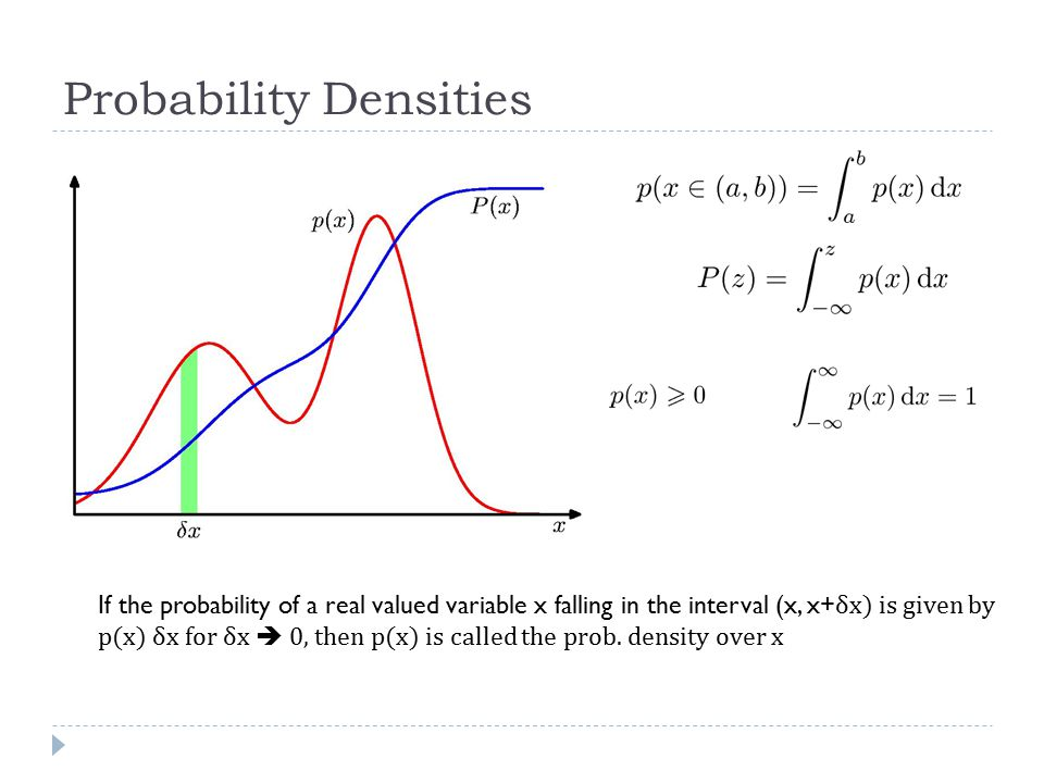 Probability Densities If the probability of a real valued variable x falling in the interval (x, x+ δx) is given by p(x) δx for δx  0, then p(x) is called the prob.