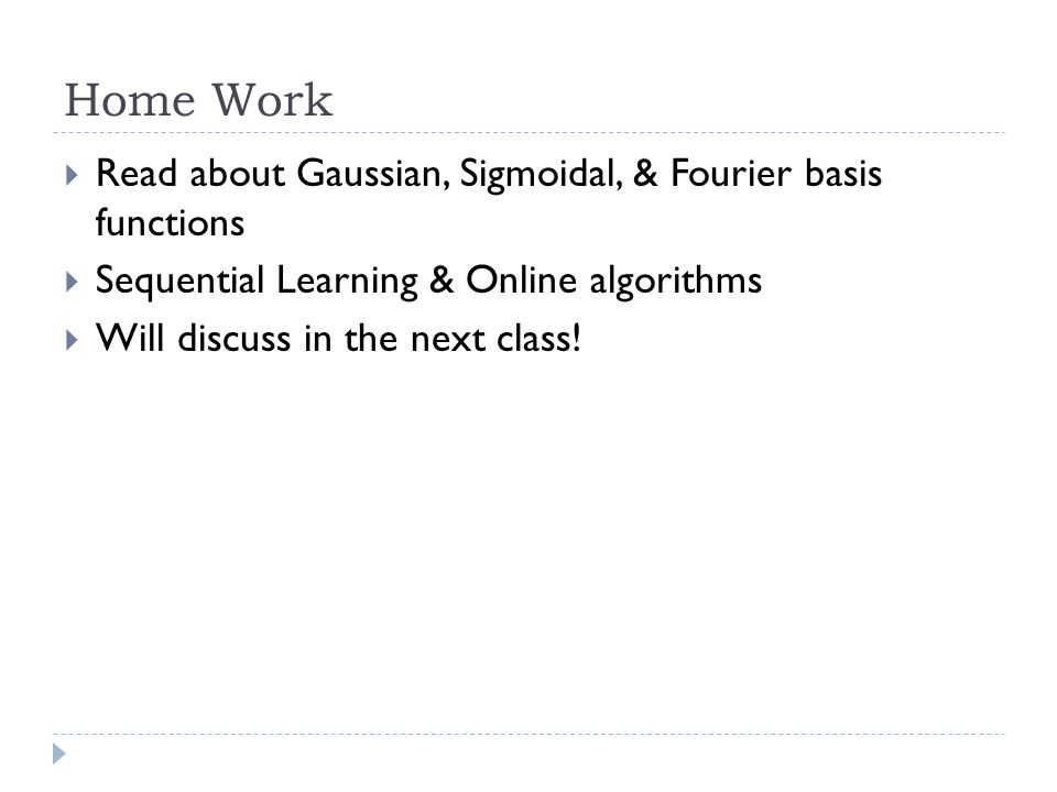 Home Work  Read about Gaussian, Sigmoidal, & Fourier basis functions  Sequential Learning & Online algorithms  Will discuss in the next class!