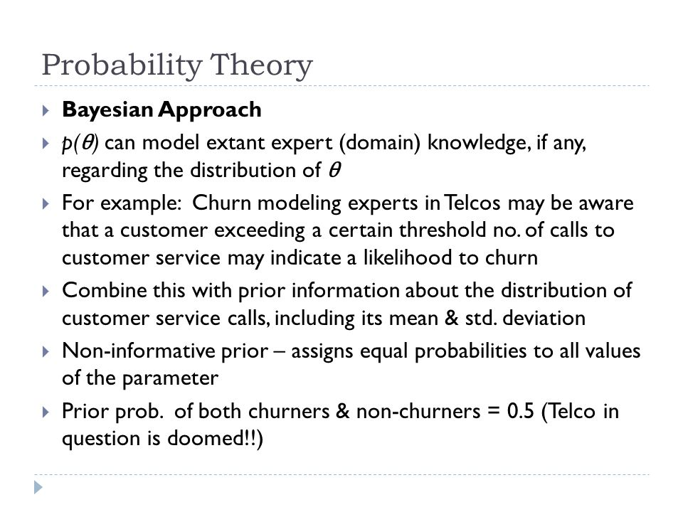 Probability Theory  Bayesian Approach  p( θ ) can model extant expert (domain) knowledge, if any, regarding the distribution of θ  For example: Churn modeling experts in Telcos may be aware that a customer exceeding a certain threshold no.