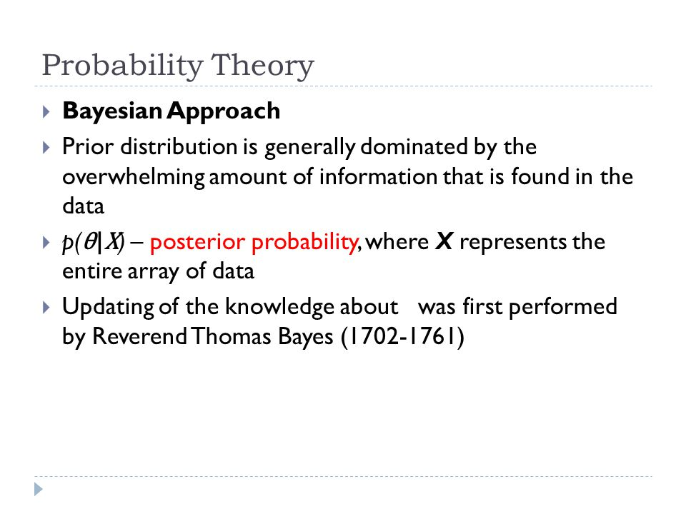 Probability Theory  Bayesian Approach  Prior distribution is generally dominated by the overwhelming amount of information that is found in the data  p( θ|X ) – posterior probability, where X represents the entire array of data  Updating of the knowledge about was first performed by Reverend Thomas Bayes (1702-1761)