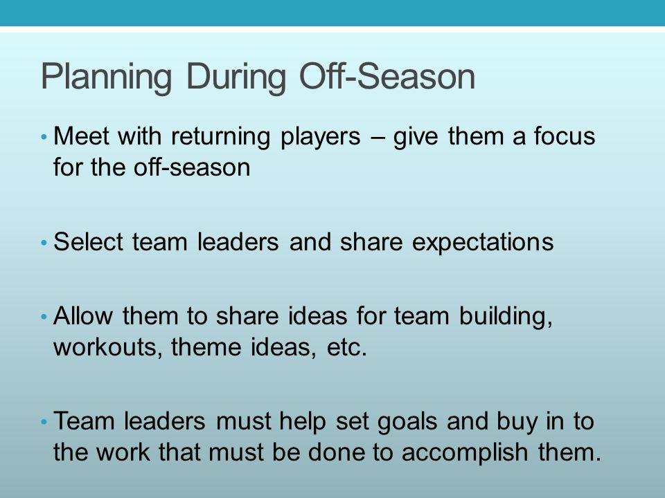 Planning During Off-Season Meet with returning players – give them a focus for the off-season Select team leaders and share expectations Allow them to share ideas for team building, workouts, theme ideas, etc.