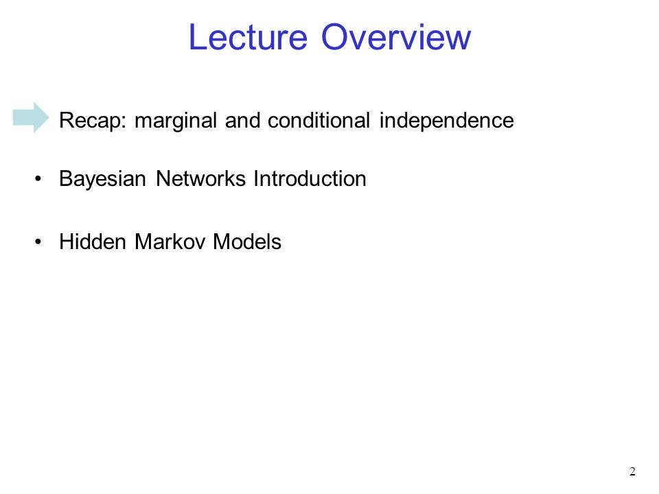 Lecture Overview Recap: marginal and conditional independence Bayesian Networks Introduction Hidden Markov Models 2