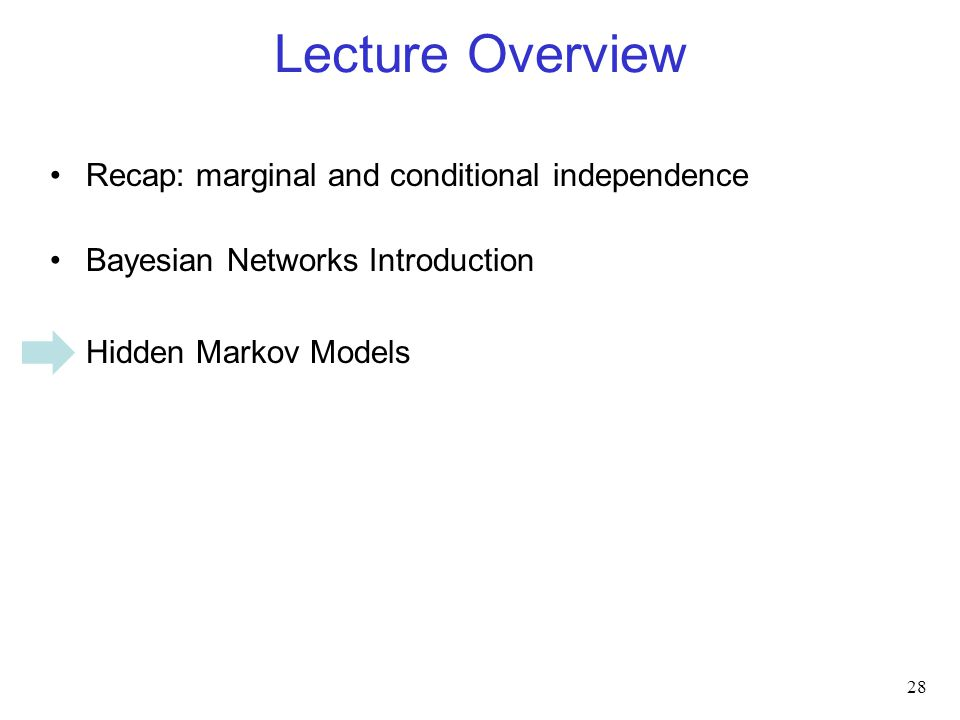 Lecture Overview Recap: marginal and conditional independence Bayesian Networks Introduction Hidden Markov Models 28