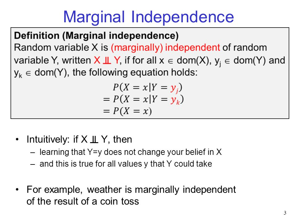 Marginal Independence Intuitively: if X ╨ Y, then –learning that Y=y does not change your belief in X –and this is true for all values y that Y could take For example, weather is marginally independent of the result of a coin toss 3