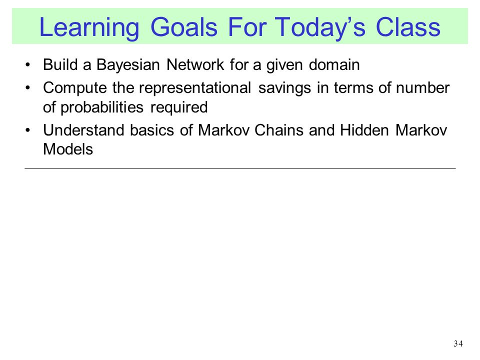 Build a Bayesian Network for a given domain Compute the representational savings in terms of number of probabilities required Understand basics of Markov Chains and Hidden Markov Models 34 Learning Goals For Today's Class