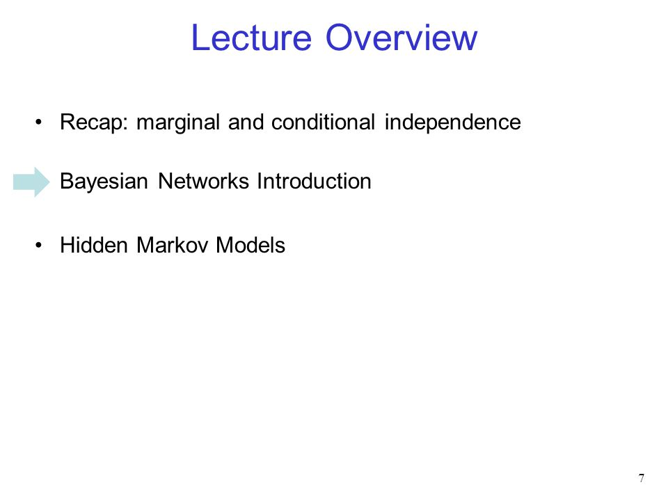 Lecture Overview Recap: marginal and conditional independence Bayesian Networks Introduction Hidden Markov Models 7