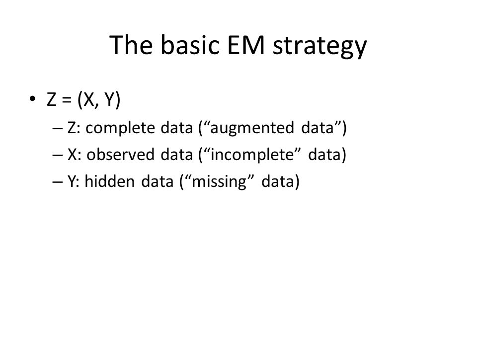 The basic EM strategy Z = (X, Y) – Z: complete data ( augmented data ) – X: observed data ( incomplete data) – Y: hidden data ( missing data)