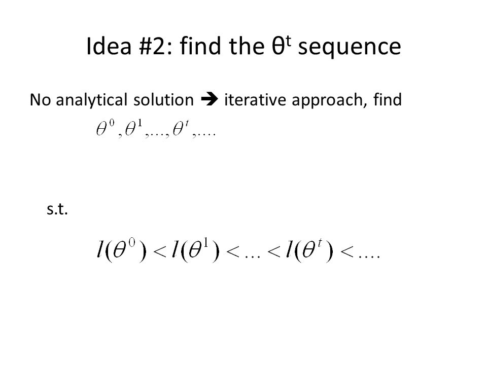 Idea #2: find the θ t sequence No analytical solution  iterative approach, find s.t.