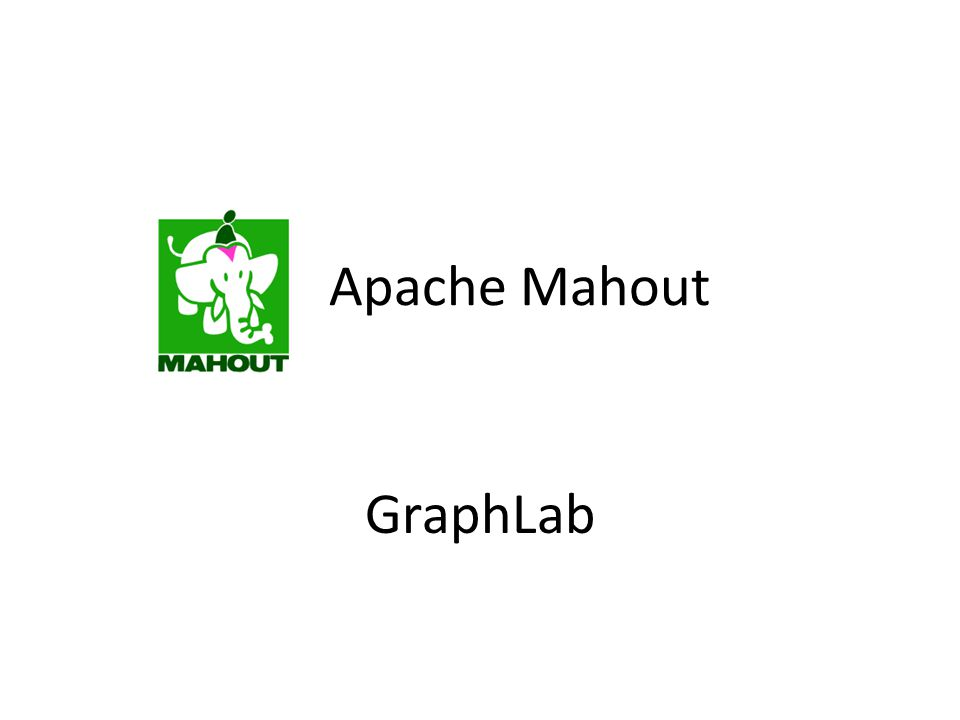 Apache Mahout Industrial Strength Machine Learning GraphLab