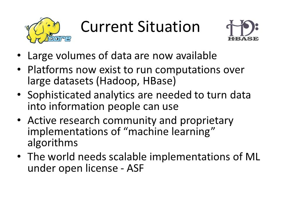 Current Situation Large volumes of data are now available Platforms now exist to run computations over large datasets (Hadoop, HBase) Sophisticated analytics are needed to turn data into information people can use Active research community and proprietary implementations of machine learning algorithms The world needs scalable implementations of ML under open license - ASF