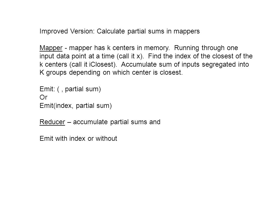Improved Version: Calculate partial sums in mappers Mapper - mapper has k centers in memory.