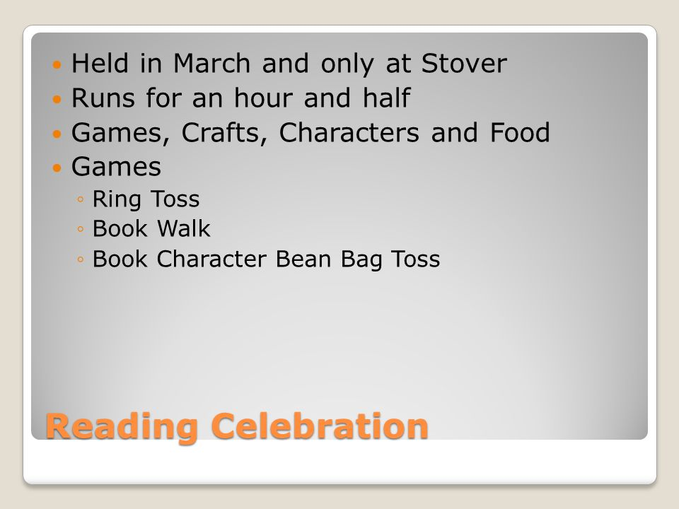 Reading Celebration Held in March and only at Stover Runs for an hour and half Games, Crafts, Characters and Food Games ◦Ring Toss ◦Book Walk ◦Book Character Bean Bag Toss