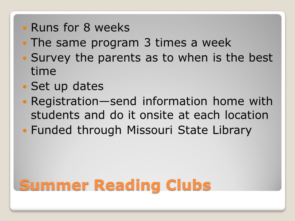 Summer Reading Clubs Runs for 8 weeks The same program 3 times a week Survey the parents as to when is the best time Set up dates Registration—send information home with students and do it onsite at each location Funded through Missouri State Library