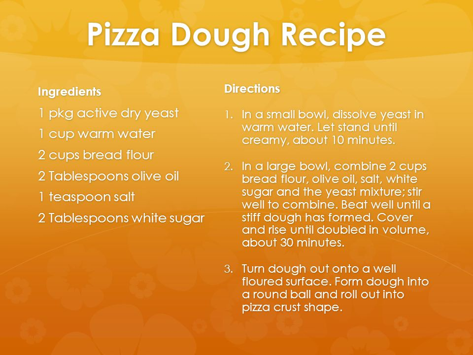 Pizza Dough Recipe Ingredients 1 pkg active dry yeast 1 cup warm water 2 cups bread flour 2 Tablespoons olive oil 1 teaspoon salt 2 Tablespoons white sugar Directions 1.