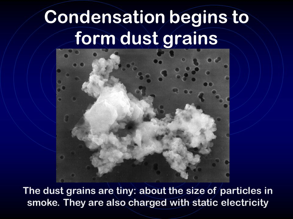 Condensation begins to form dust grains The dust grains are tiny: about the size of particles in smoke.