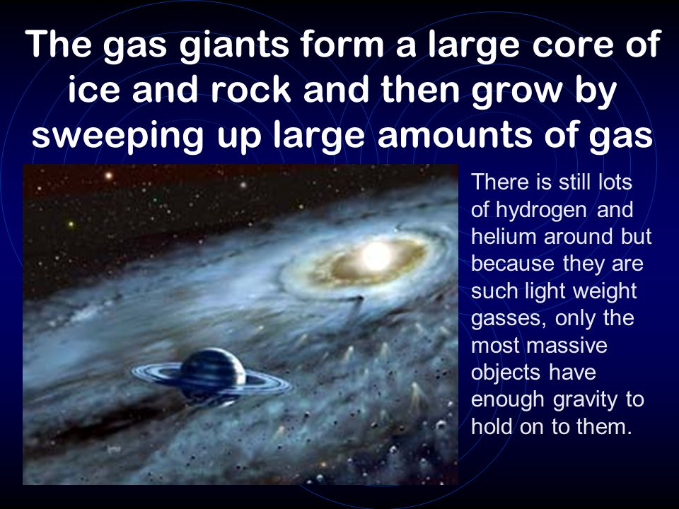 The gas giants form a large core of ice and rock and then grow by sweeping up large amounts of gas There is still lots of hydrogen and helium around but because they are such light weight gasses, only the most massive objects have enough gravity to hold on to them.