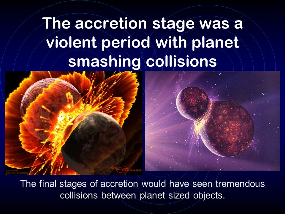 The accretion stage was a violent period with planet smashing collisions The final stages of accretion would have seen tremendous collisions between p
