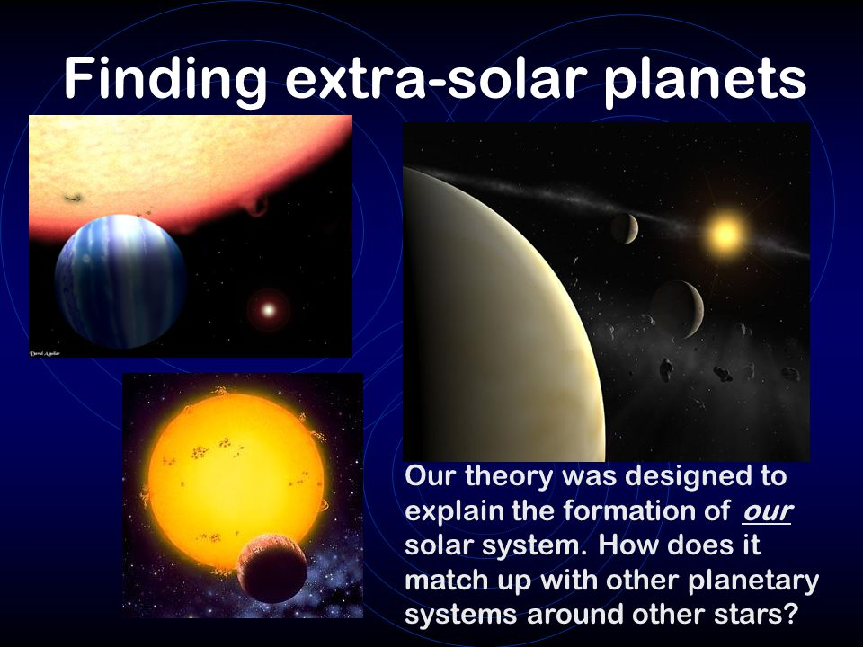 Finding extra-solar planets Our theory was designed to explain the formation of our solar system.