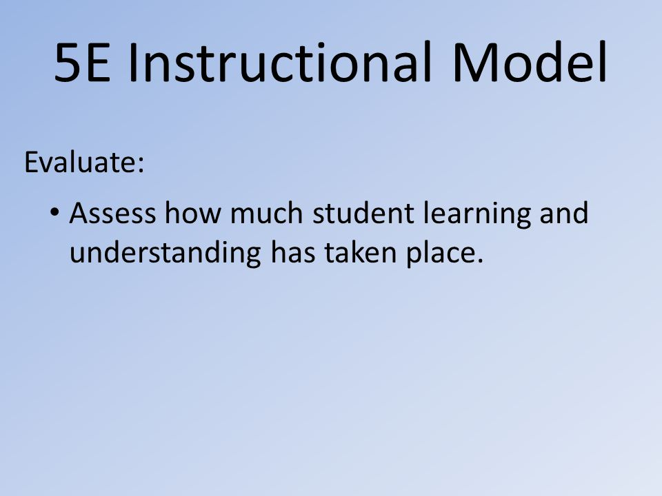 5E Instructional Model Evaluate: Assess how much student learning and understanding has taken place.