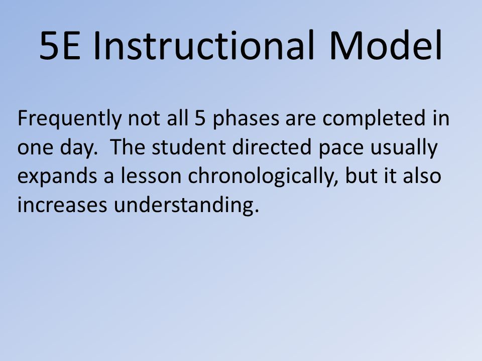 5E Instructional Model Frequently not all 5 phases are completed in one day.
