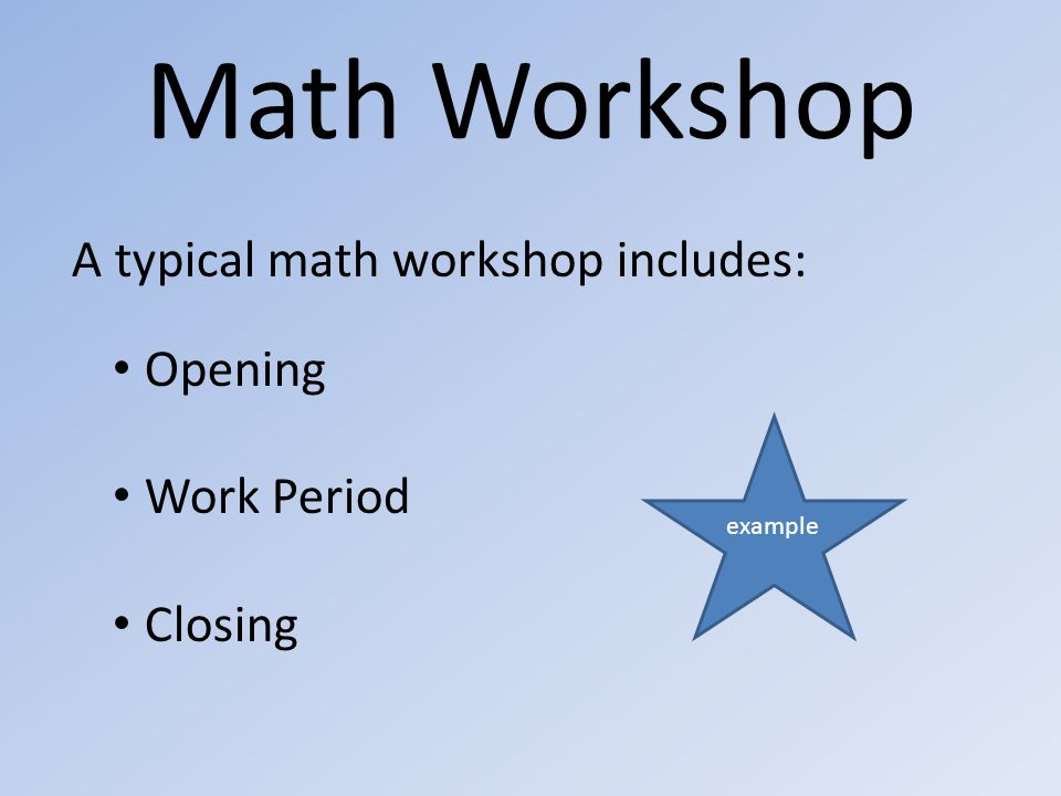 Math Workshop A typical math workshop includes: Opening Work Period Closing example