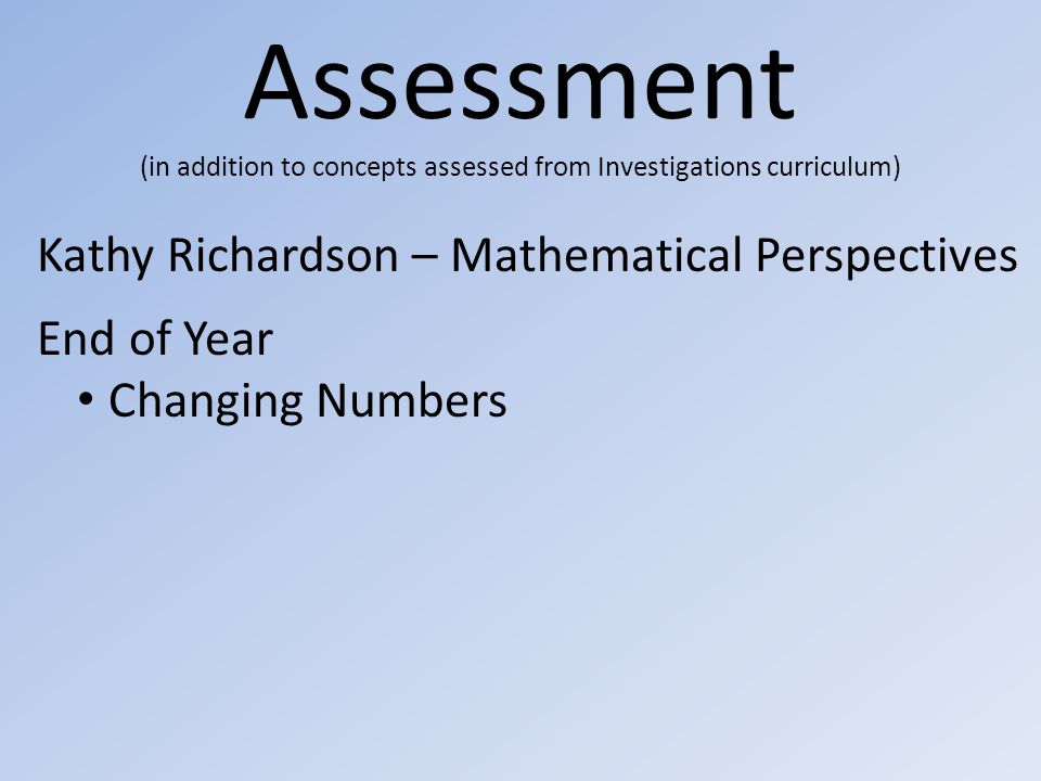 Assessment (in addition to concepts assessed from Investigations curriculum) Kathy Richardson – Mathematical Perspectives End of Year Changing Numbers