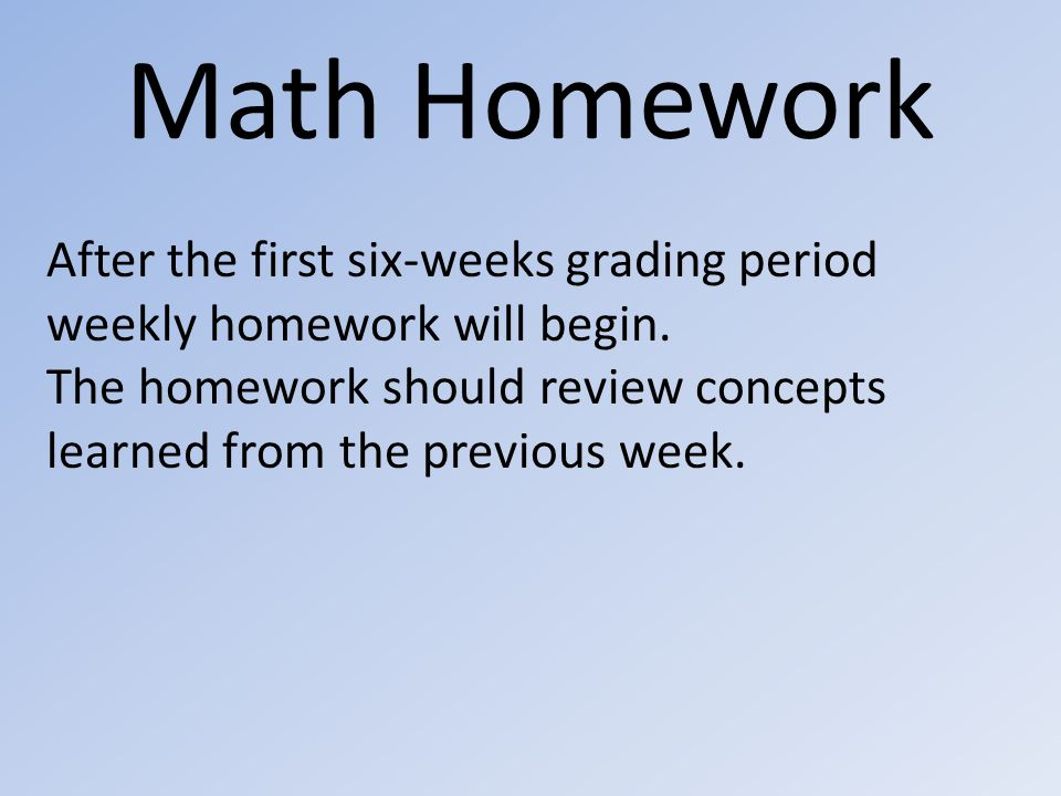 Math Homework After the first six-weeks grading period weekly homework will begin.