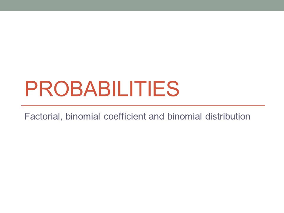PROBABILITIES Factorial, binomial coefficient and binomial distribution