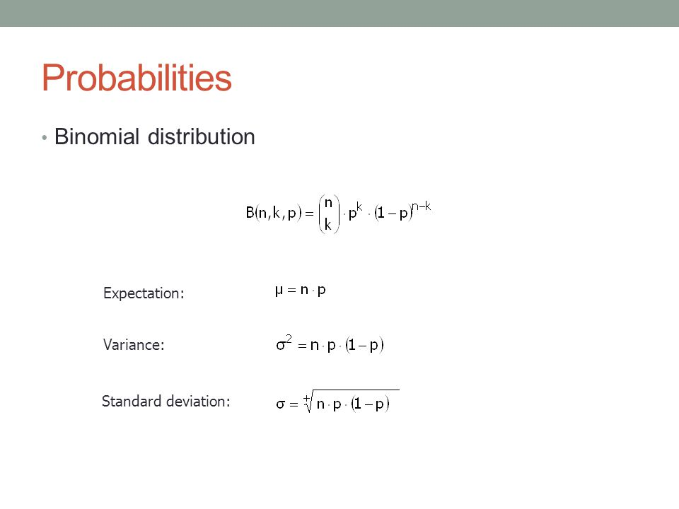 Probabilities Binomial distribution Expectation: Variance: Standard deviation: