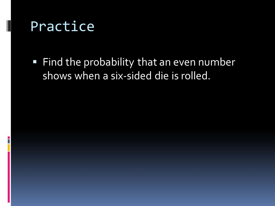 Practice  Find the probability that an even number shows when a six-sided die is rolled.